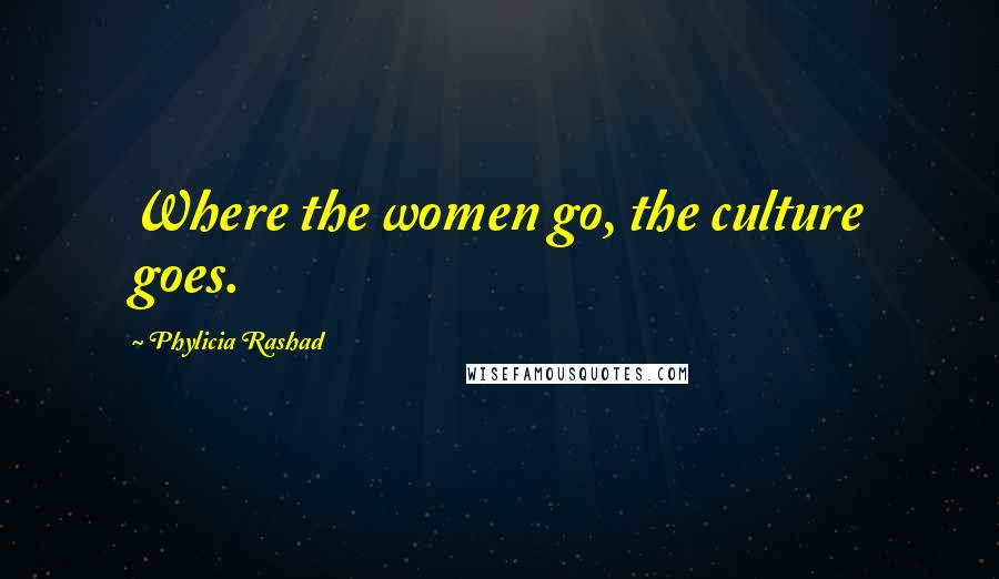 Phylicia Rashad quotes: Where the women go, the culture goes.