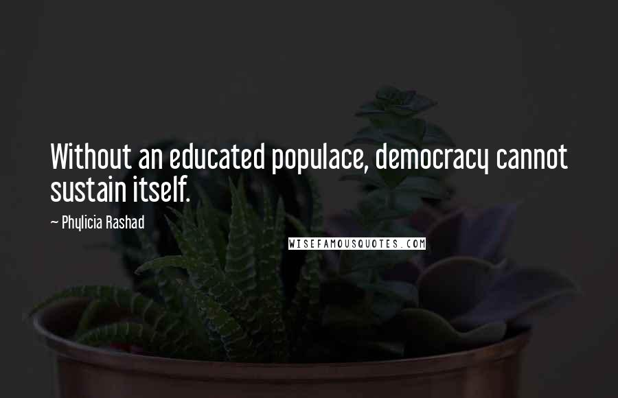 Phylicia Rashad quotes: Without an educated populace, democracy cannot sustain itself.