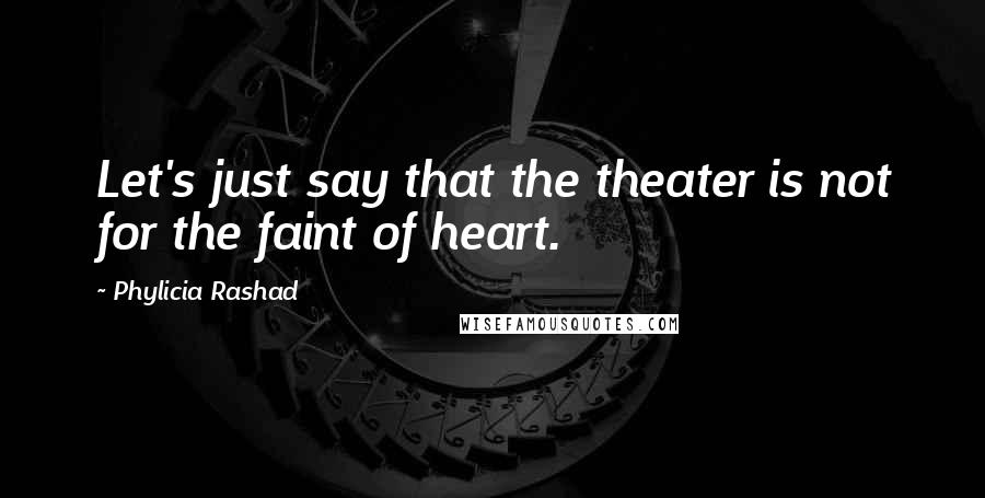 Phylicia Rashad quotes: Let's just say that the theater is not for the faint of heart.