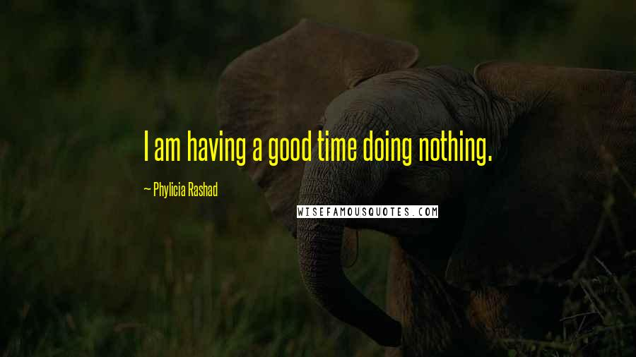 Phylicia Rashad quotes: I am having a good time doing nothing.