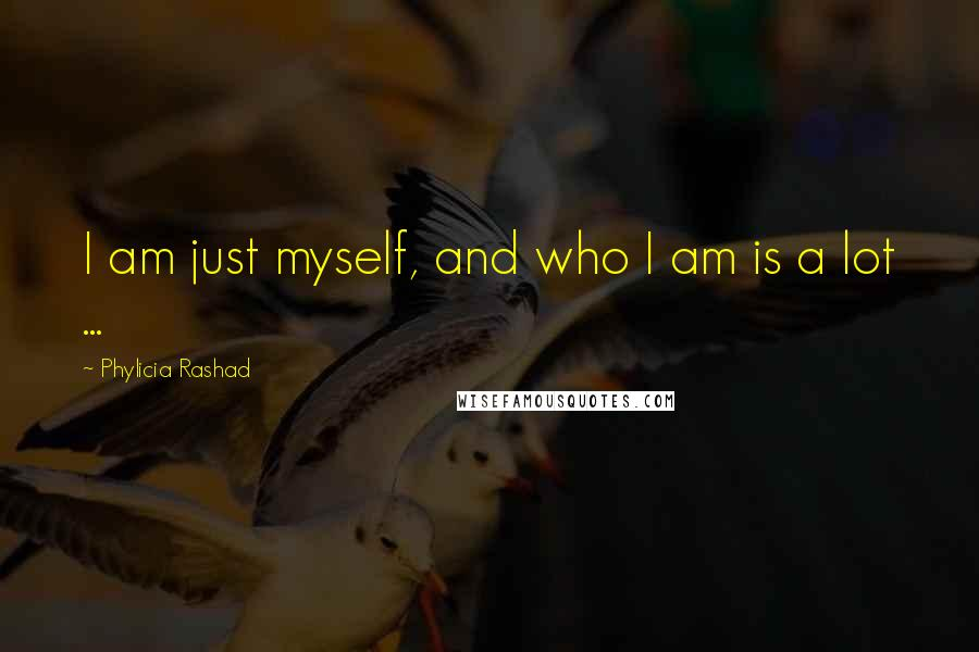 Phylicia Rashad quotes: I am just myself, and who I am is a lot ...