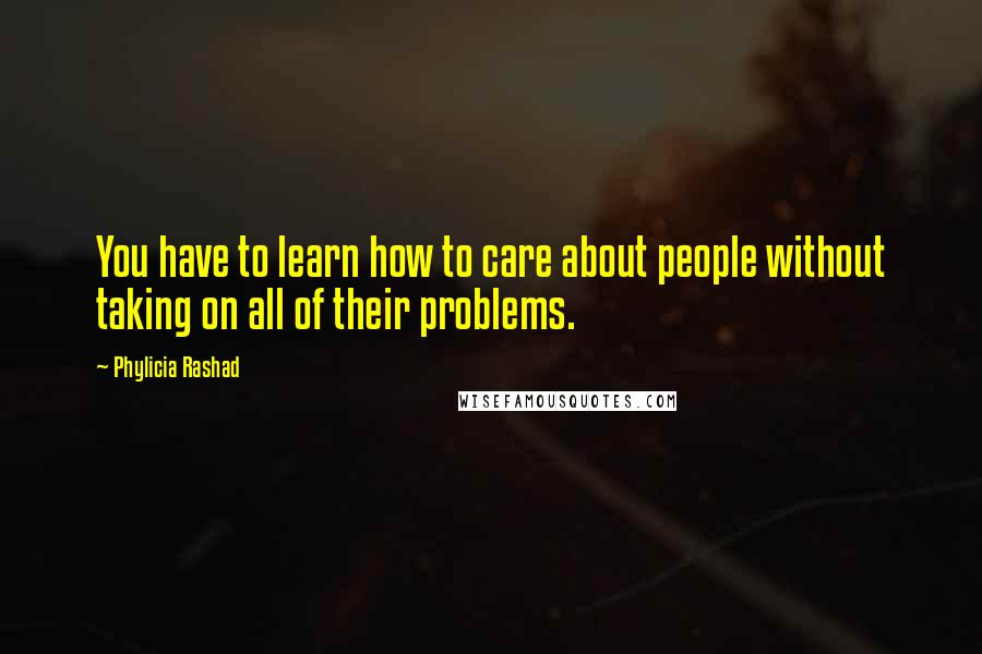 Phylicia Rashad quotes: You have to learn how to care about people without taking on all of their problems.