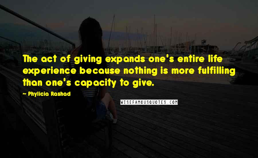 Phylicia Rashad quotes: The act of giving expands one's entire life experience because nothing is more fulfilling than one's capacity to give.