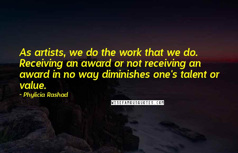 Phylicia Rashad quotes: As artists, we do the work that we do. Receiving an award or not receiving an award in no way diminishes one's talent or value.