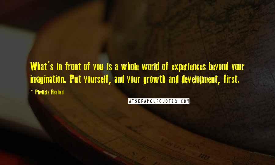 Phylicia Rashad quotes: What's in front of you is a whole world of experiences beyond your imagination. Put yourself, and your growth and development, first.