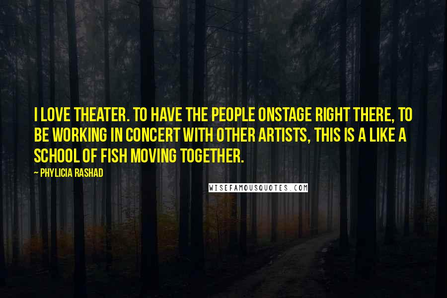 Phylicia Rashad quotes: I love theater. To have the people onstage right there, to be working in concert with other artists, this is a like a school of fish moving together.