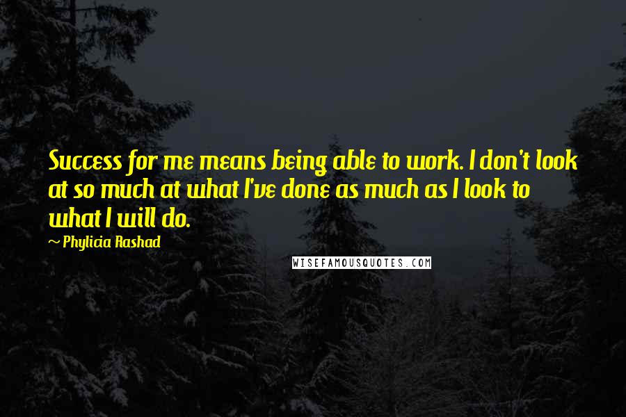 Phylicia Rashad quotes: Success for me means being able to work. I don't look at so much at what I've done as much as I look to what I will do.
