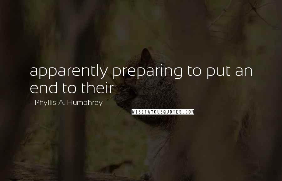 Phyllis A. Humphrey quotes: apparently preparing to put an end to their