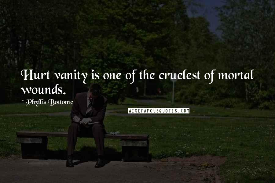 Phyllis Bottome quotes: Hurt vanity is one of the cruelest of mortal wounds.