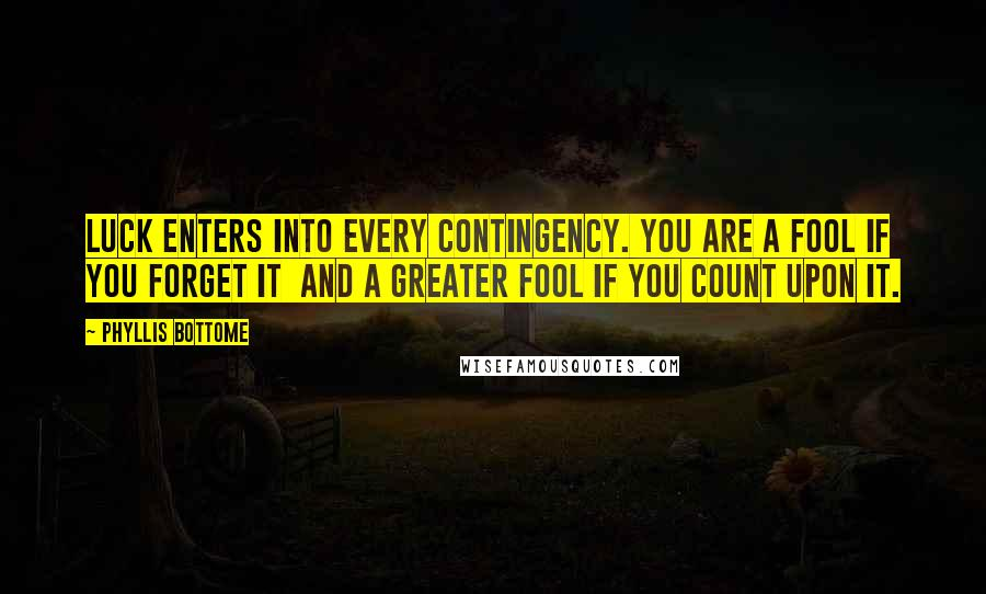 Phyllis Bottome quotes: Luck enters into every contingency. You are a fool if you forget it and a greater fool if you count upon it.