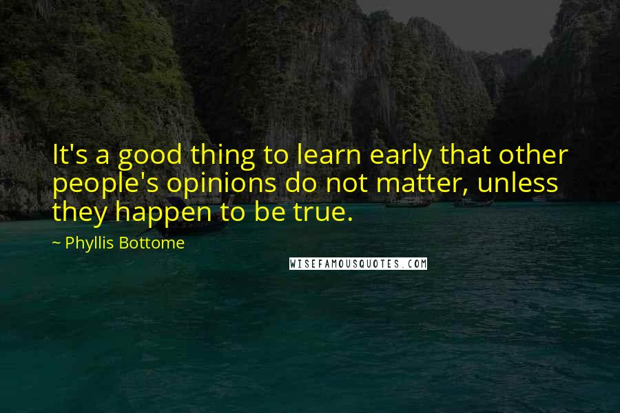 Phyllis Bottome quotes: It's a good thing to learn early that other people's opinions do not matter, unless they happen to be true.