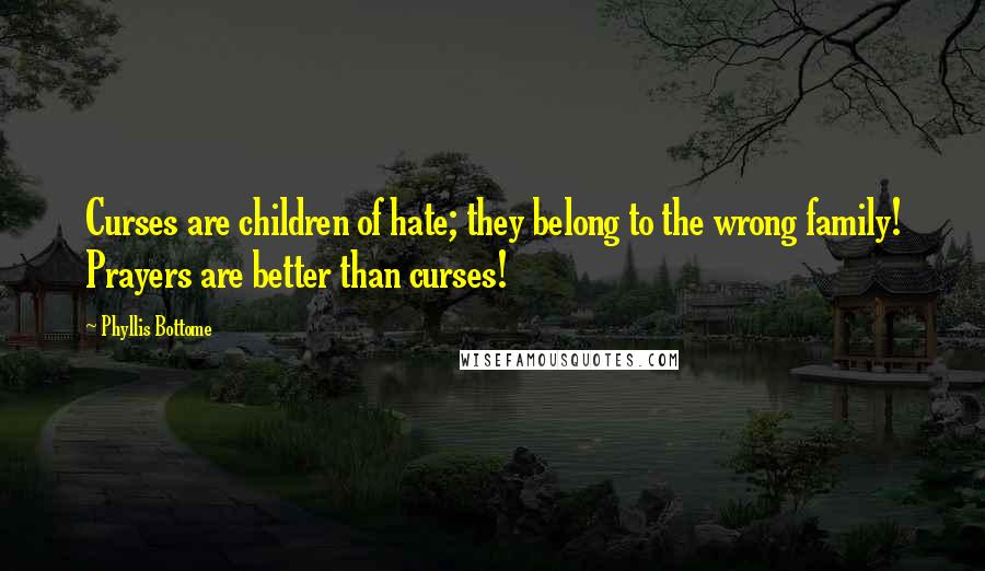 Phyllis Bottome quotes: Curses are children of hate; they belong to the wrong family! Prayers are better than curses!