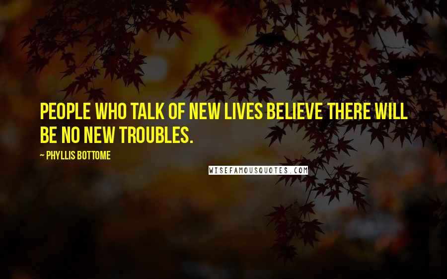 Phyllis Bottome quotes: People who talk of new lives believe there will be no new troubles.