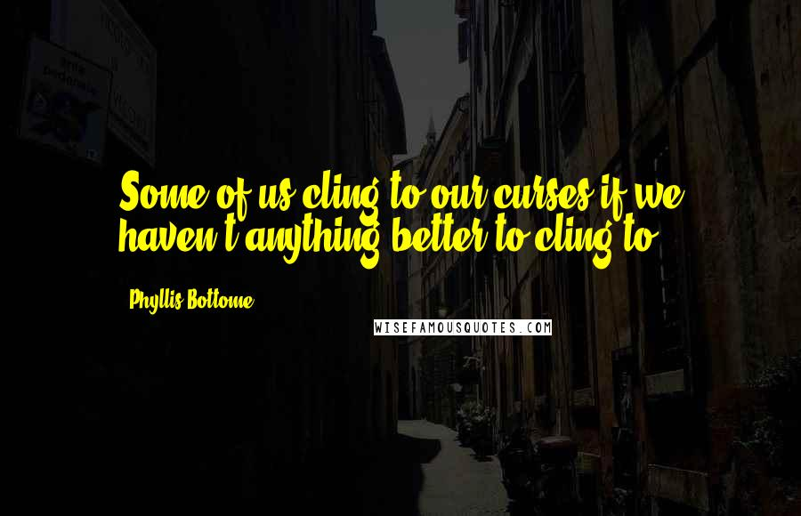 Phyllis Bottome quotes: Some of us cling to our curses if we haven't anything better to cling to!