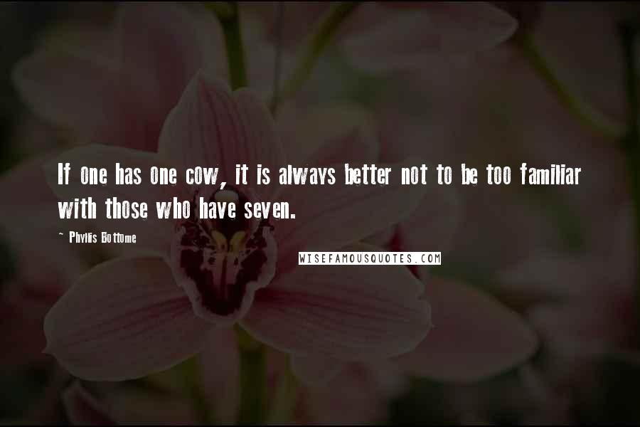 Phyllis Bottome quotes: If one has one cow, it is always better not to be too familiar with those who have seven.