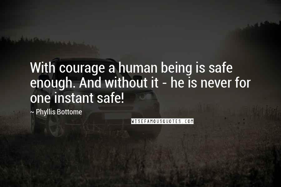 Phyllis Bottome quotes: With courage a human being is safe enough. And without it - he is never for one instant safe!