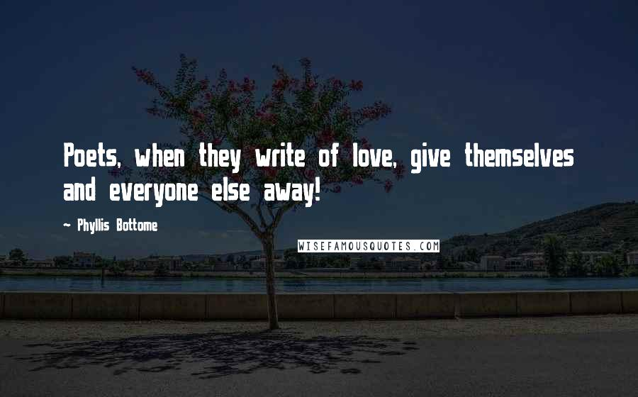 Phyllis Bottome quotes: Poets, when they write of love, give themselves and everyone else away!