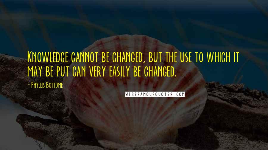 Phyllis Bottome quotes: Knowledge cannot be changed, but the use to which it may be put can very easily be changed.