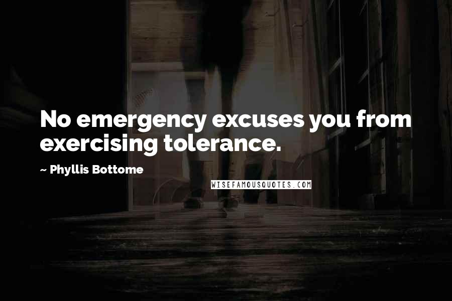 Phyllis Bottome quotes: No emergency excuses you from exercising tolerance.