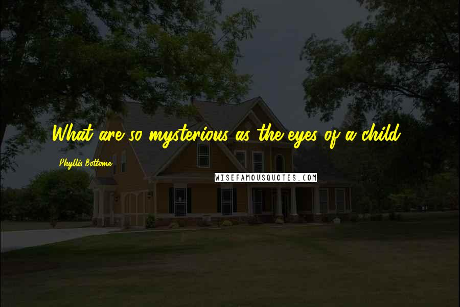 Phyllis Bottome quotes: What are so mysterious as the eyes of a child?