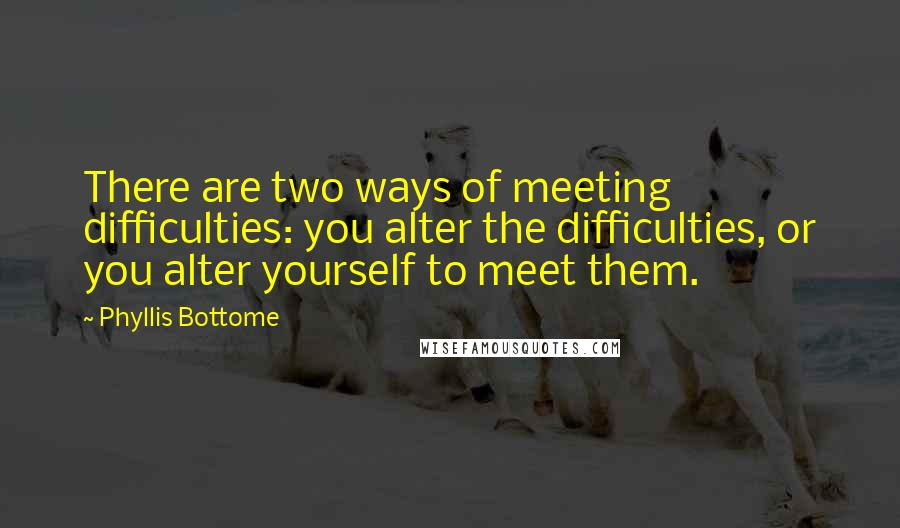 Phyllis Bottome quotes: There are two ways of meeting difficulties: you alter the difficulties, or you alter yourself to meet them.