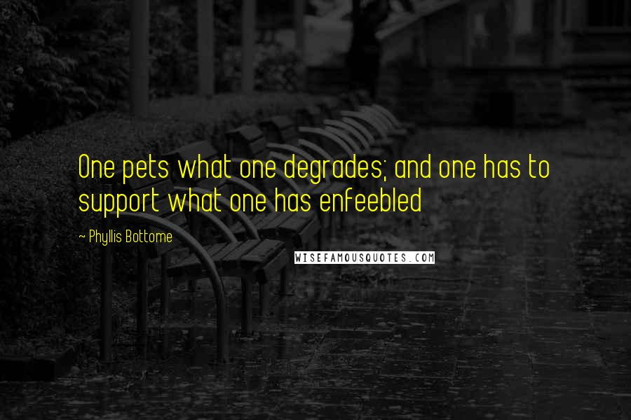Phyllis Bottome quotes: One pets what one degrades; and one has to support what one has enfeebled