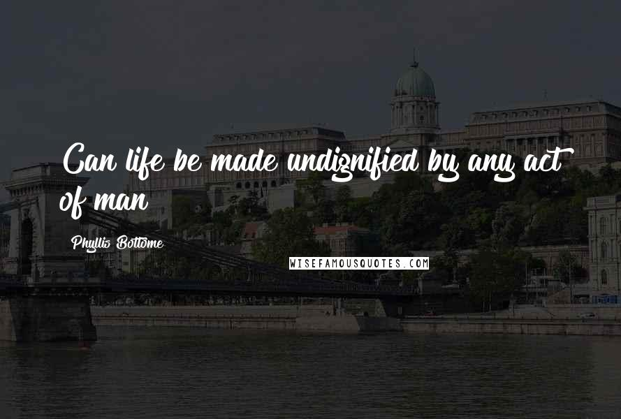 Phyllis Bottome quotes: Can life be made undignified by any act of man?