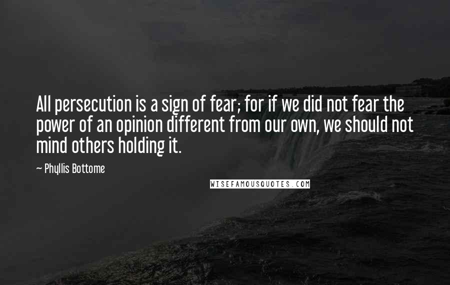 Phyllis Bottome quotes: All persecution is a sign of fear; for if we did not fear the power of an opinion different from our own, we should not mind others holding it.