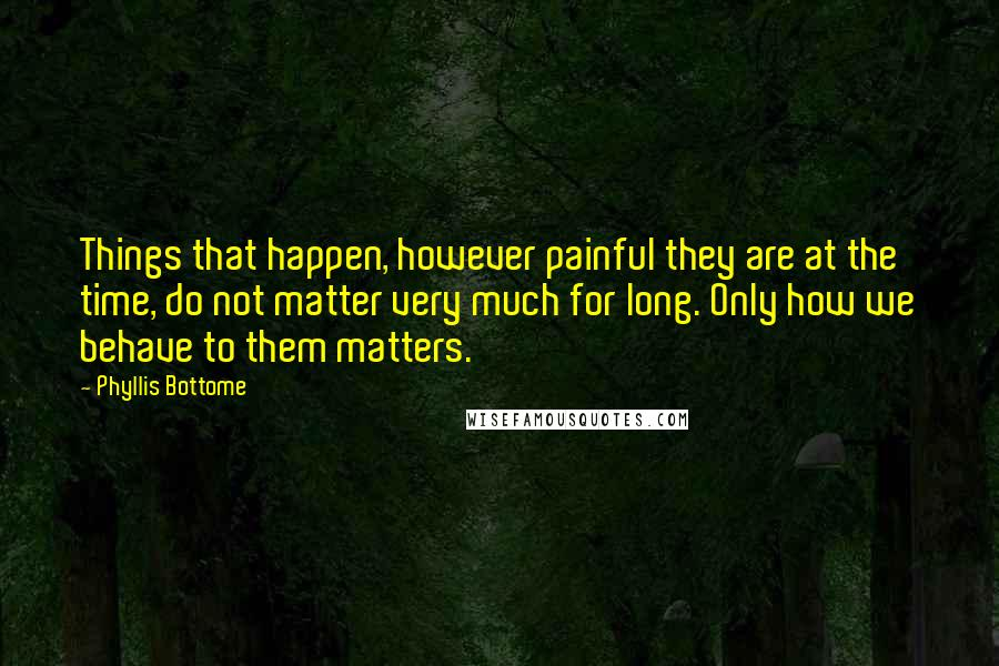 Phyllis Bottome quotes: Things that happen, however painful they are at the time, do not matter very much for long. Only how we behave to them matters.