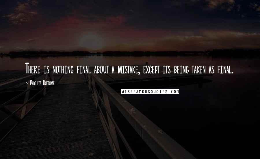 Phyllis Bottome quotes: There is nothing final about a mistake, except its being taken as final.
