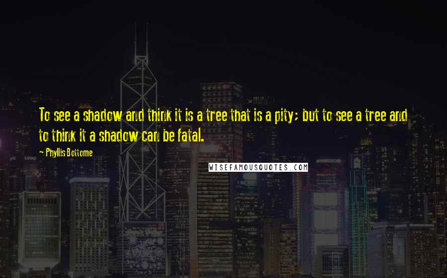 Phyllis Bottome quotes: To see a shadow and think it is a tree that is a pity; but to see a tree and to think it a shadow can be fatal.