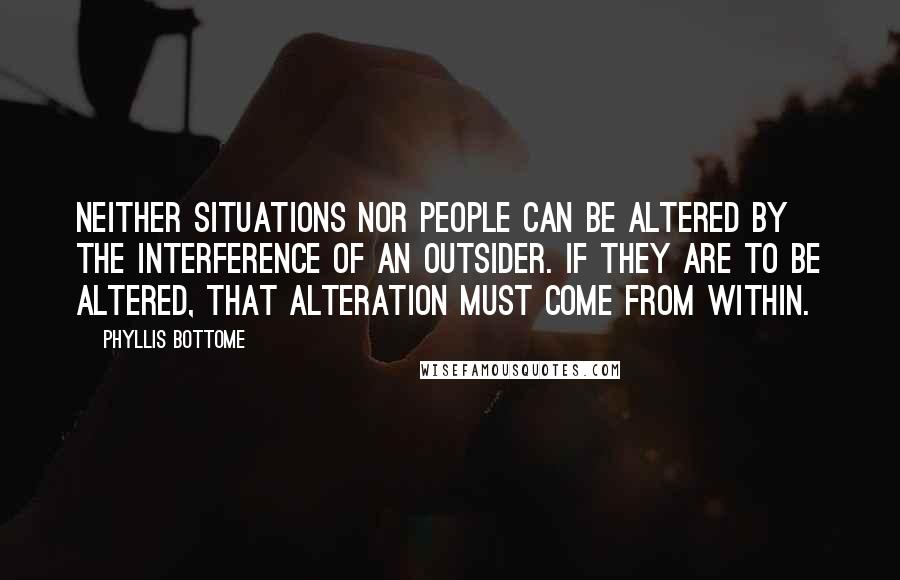 Phyllis Bottome quotes: Neither situations nor people can be altered by the interference of an outsider. If they are to be altered, that alteration must come from within.