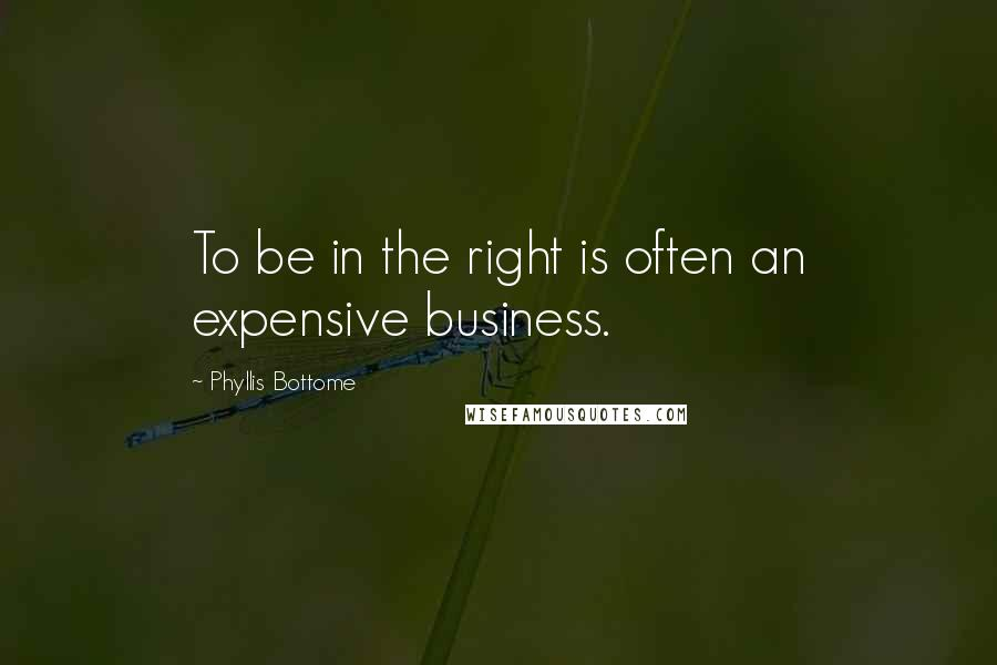 Phyllis Bottome quotes: To be in the right is often an expensive business.