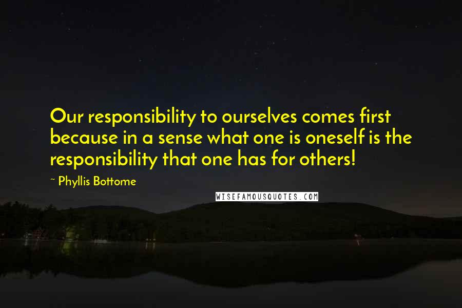 Phyllis Bottome quotes: Our responsibility to ourselves comes first because in a sense what one is oneself is the responsibility that one has for others!