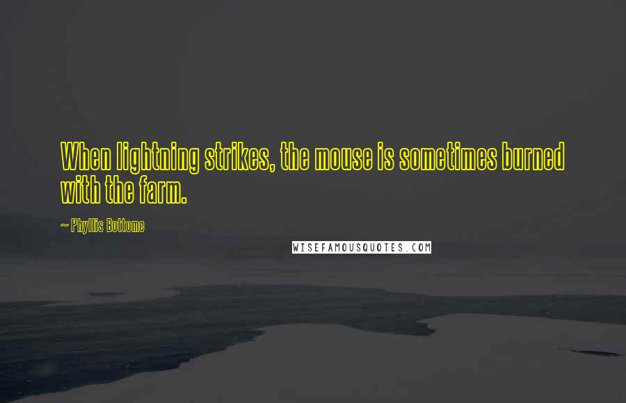 Phyllis Bottome quotes: When lightning strikes, the mouse is sometimes burned with the farm.