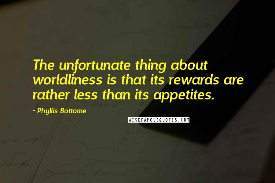 Phyllis Bottome quotes: The unfortunate thing about worldliness is that its rewards are rather less than its appetites.