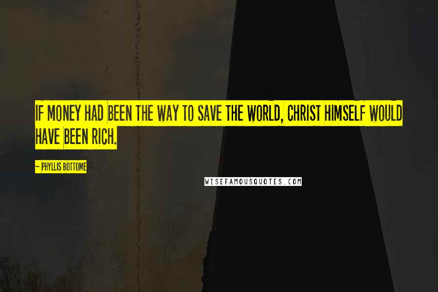 Phyllis Bottome quotes: If money had been the way to save the world, Christ himself would have been rich.