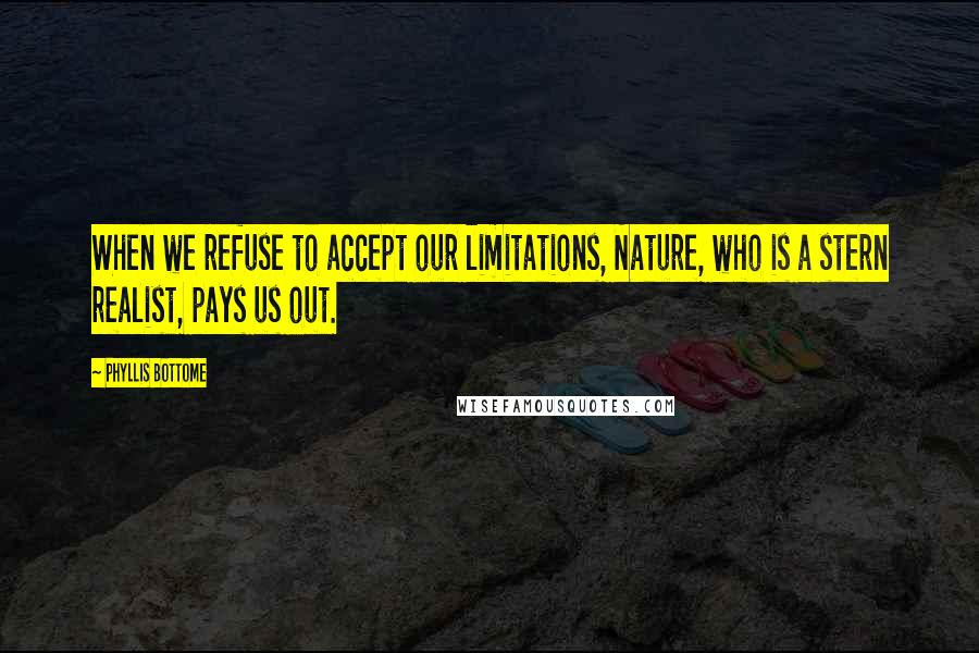 Phyllis Bottome quotes: When we refuse to accept our limitations, Nature, who is a stern realist, pays us out.