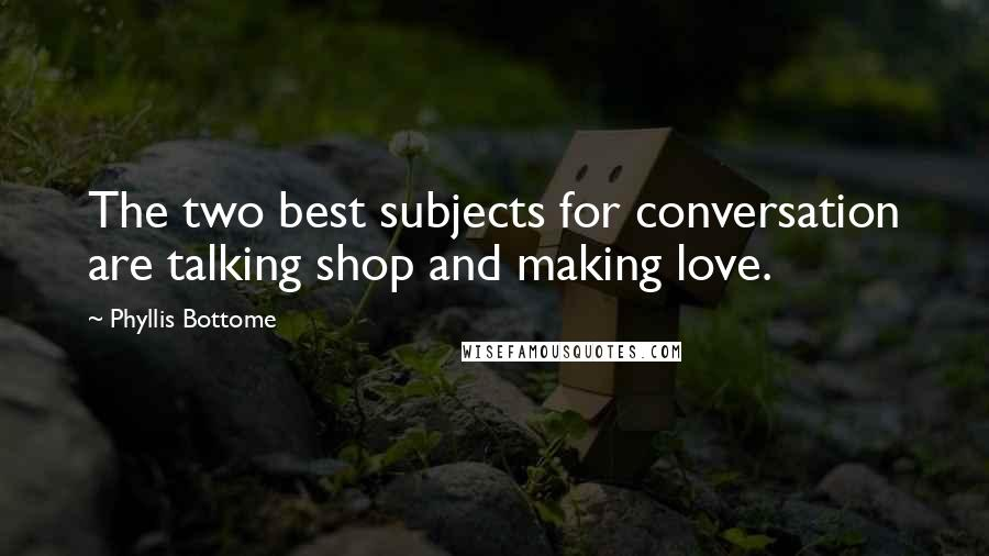 Phyllis Bottome quotes: The two best subjects for conversation are talking shop and making love.