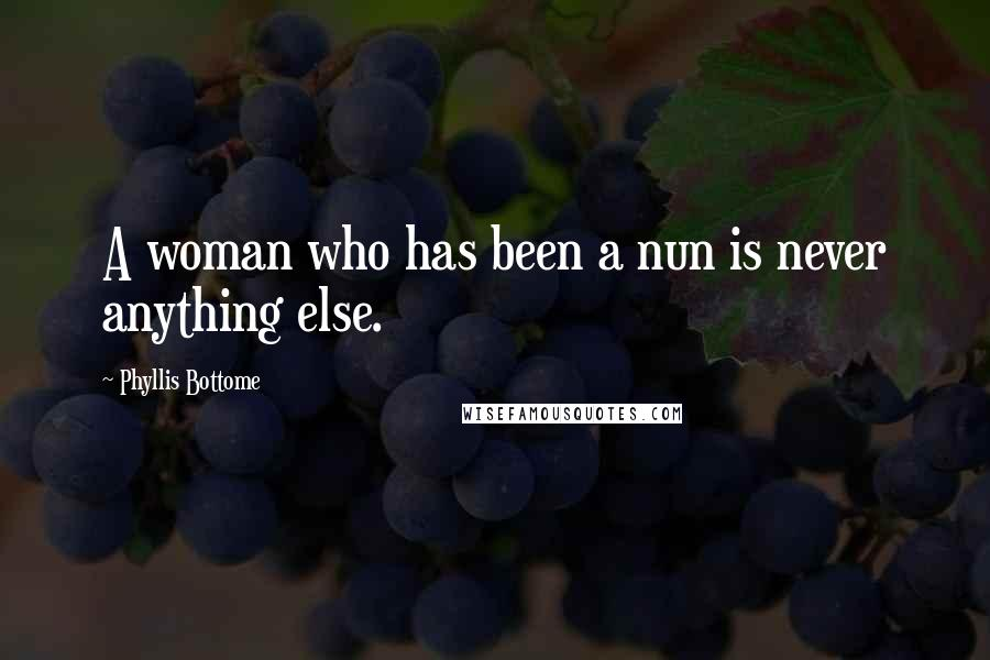 Phyllis Bottome quotes: A woman who has been a nun is never anything else.