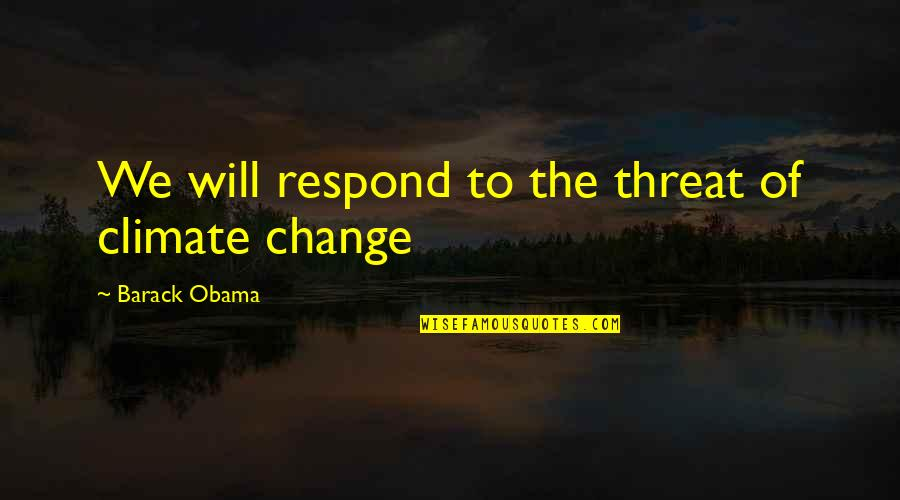 Phyllis From Mulga Quotes By Barack Obama: We will respond to the threat of climate