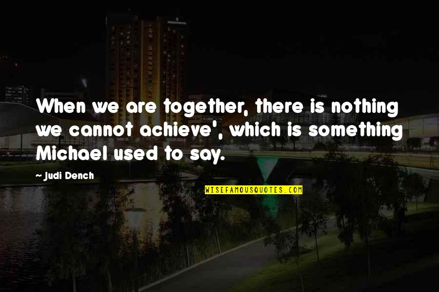 Phyllis From Mulga Quotes By Judi Dench: When we are together, there is nothing we
