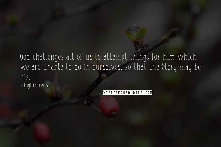 Phyllis Irwin quotes: God challenges all of us to attempt things for him which we are unable to do in ourselves, so that the Glory may be his.