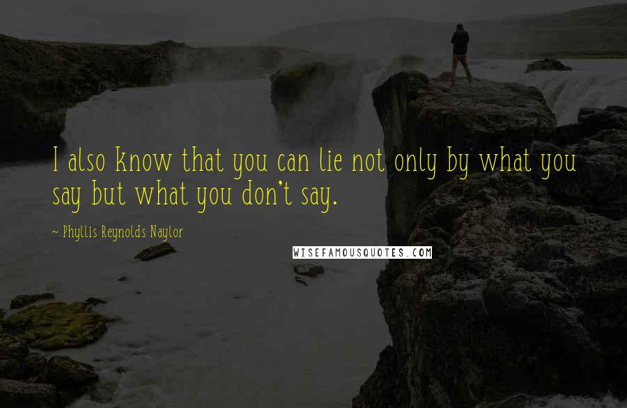 Phyllis Reynolds Naylor quotes: I also know that you can lie not only by what you say but what you don't say.
