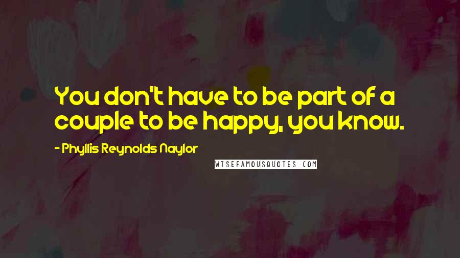 Phyllis Reynolds Naylor quotes: You don't have to be part of a couple to be happy, you know.
