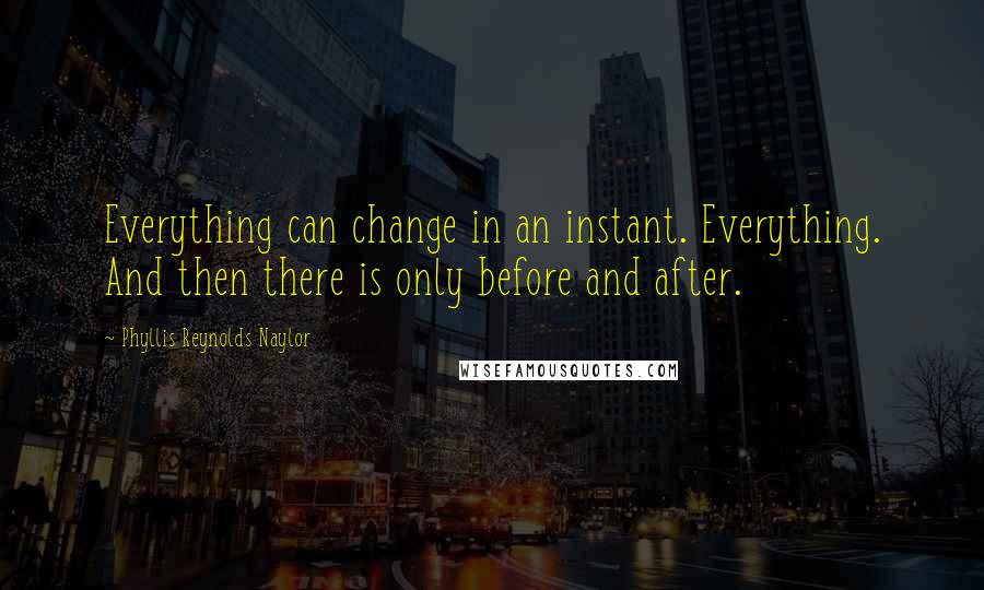 Phyllis Reynolds Naylor quotes: Everything can change in an instant. Everything. And then there is only before and after.