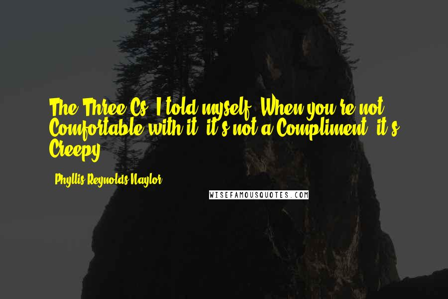 Phyllis Reynolds Naylor quotes: The Three Cs, I told myself. When you're not Comfortable with it, it's not a Compliment, it's Creepy.