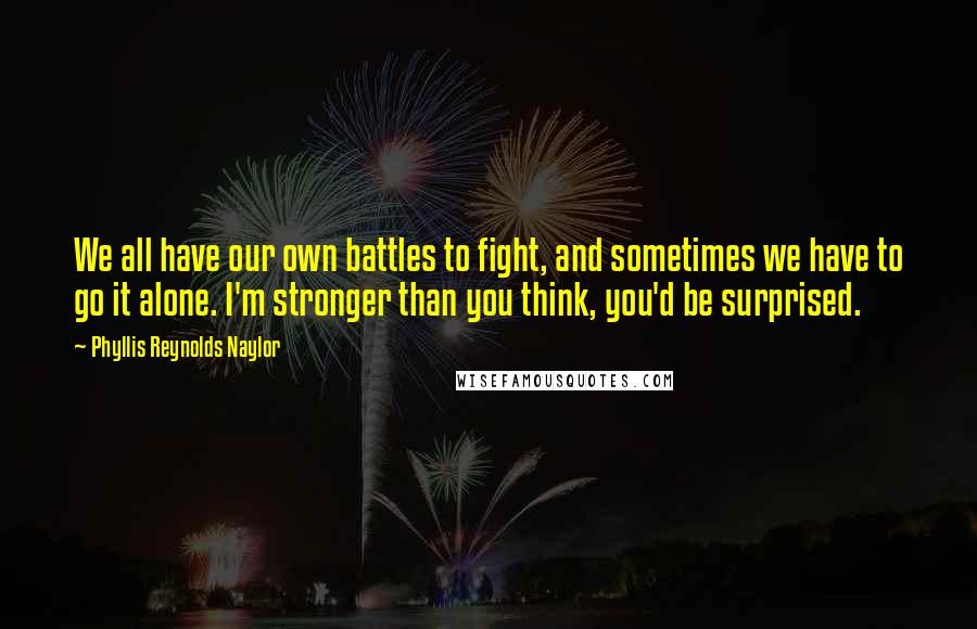 Phyllis Reynolds Naylor quotes: We all have our own battles to fight, and sometimes we have to go it alone. I'm stronger than you think, you'd be surprised.
