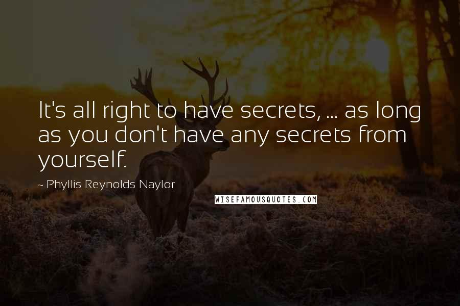 Phyllis Reynolds Naylor quotes: It's all right to have secrets, ... as long as you don't have any secrets from yourself.