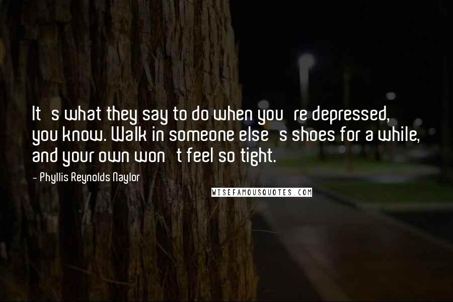 Phyllis Reynolds Naylor quotes: It's what they say to do when you're depressed, you know. Walk in someone else's shoes for a while, and your own won't feel so tight.